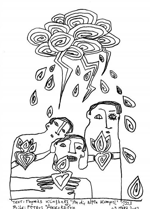 An die alten Kumpel.Ein Gedicht von Thomas KlingbergIllustration: Petrus Akkordeon Ach Freunde, ich erinnere mich staubig daran zurück als ein Gewitter sich entlud über uns und wir zu jung wohl und bettelarm an Illusionen die Scherben unserer Glastränen mit Schippen in die kalten Öfen warfen Der Regen hörte nicht auf Unsere Sehnsucht aber brannte ein Loch in den Himmel Und in Herzen eine tiefe Narbe Uns ist der Himmel nicht mehr grau. Für die Väter so manch unserer Freunde ist der nun gänzlich ohne Farbe [1997]